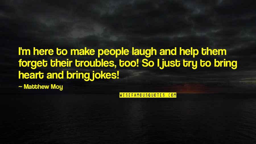 Make Them Laugh Quotes By Matthew Moy: I'm here to make people laugh and help