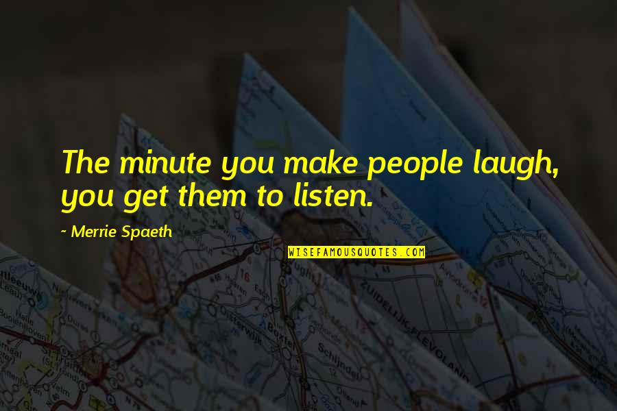 Make Them Laugh Quotes By Merrie Spaeth: The minute you make people laugh, you get