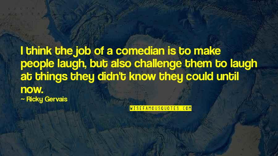 Make Them Laugh Quotes By Ricky Gervais: I think the job of a comedian is