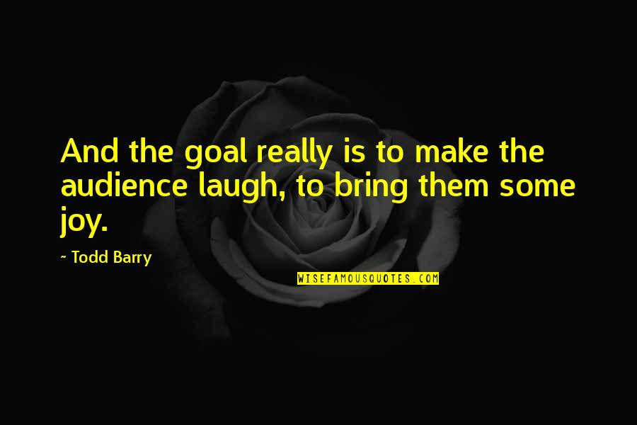 Make Them Laugh Quotes By Todd Barry: And the goal really is to make the