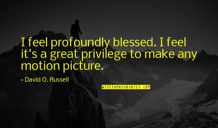 Make You Feel Great Quotes By David O. Russell: I feel profoundly blessed. I feel it's a