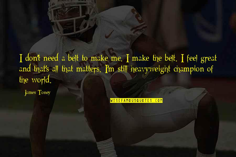 Make You Feel Great Quotes By James Toney: I don't need a belt to make me.