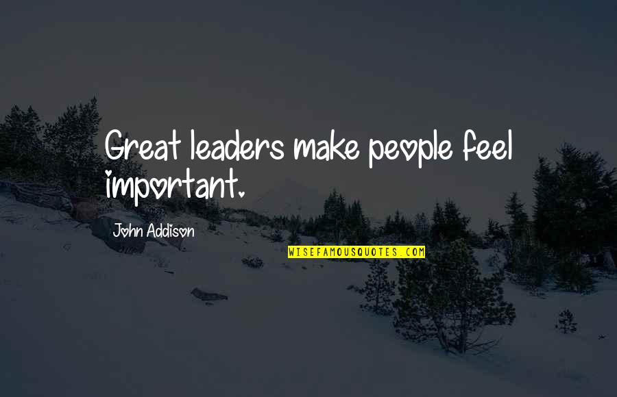 Make You Feel Great Quotes By John Addison: Great leaders make people feel important.