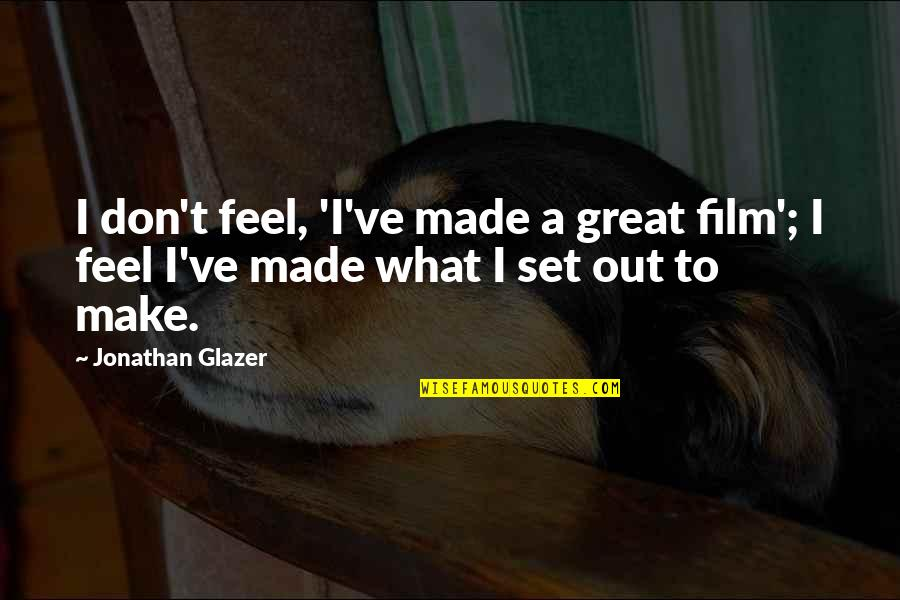 Make You Feel Great Quotes By Jonathan Glazer: I don't feel, 'I've made a great film';