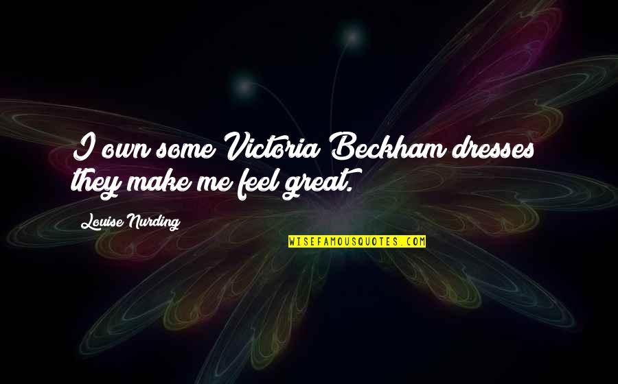 Make You Feel Great Quotes By Louise Nurding: I own some Victoria Beckham dresses; they make