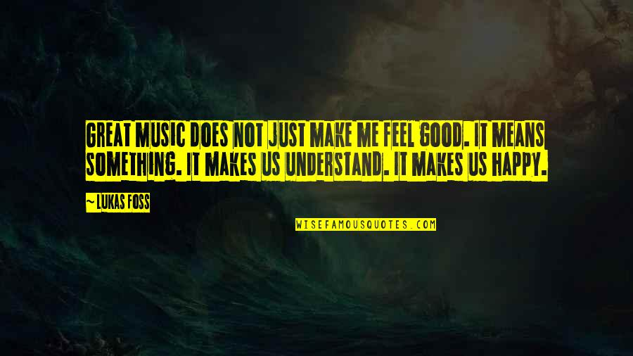 Make You Feel Great Quotes By Lukas Foss: Great music does not just make me feel