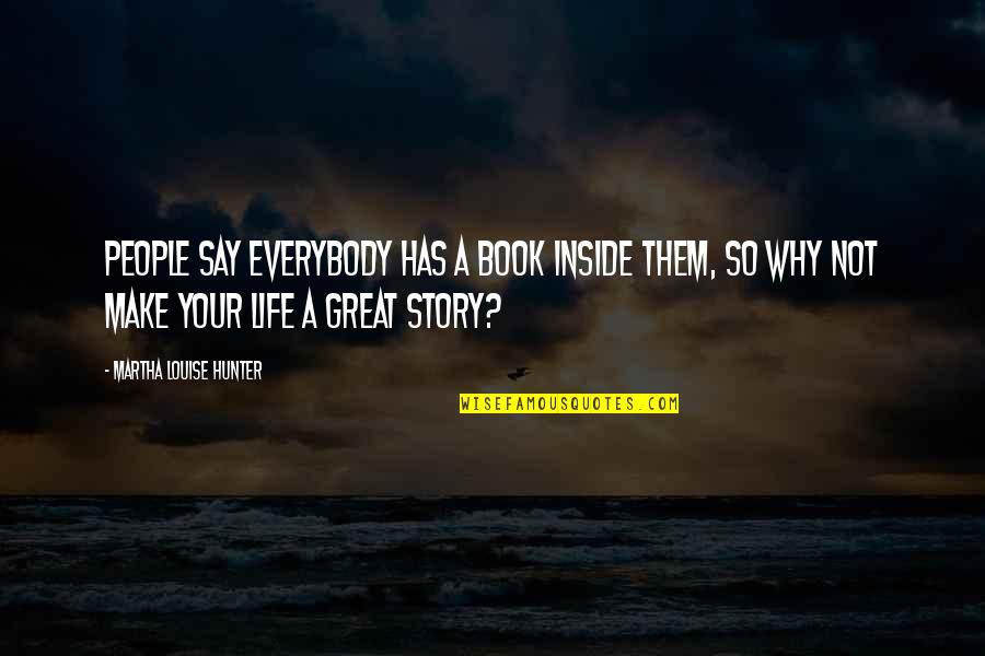 Make You Feel Great Quotes By Martha Louise Hunter: People say everybody has a book inside them,