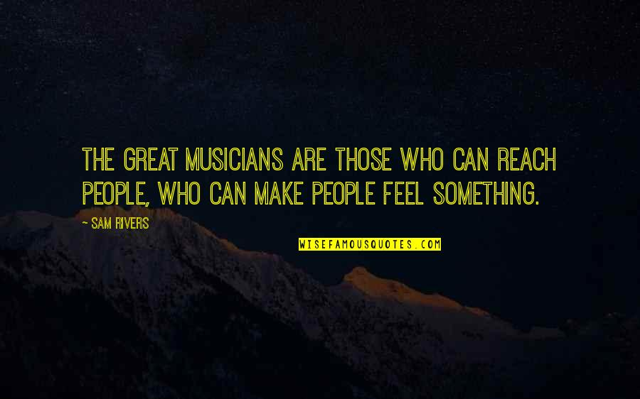 Make You Feel Great Quotes By Sam Rivers: The great musicians are those who can reach