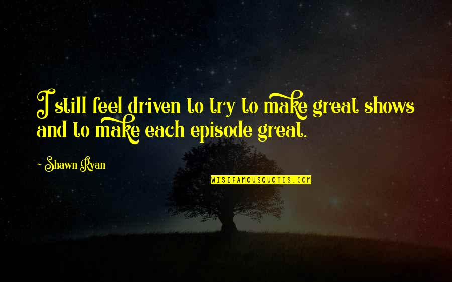 Make You Feel Great Quotes By Shawn Ryan: I still feel driven to try to make