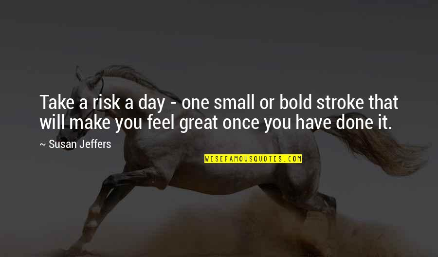 Make You Feel Great Quotes By Susan Jeffers: Take a risk a day - one small