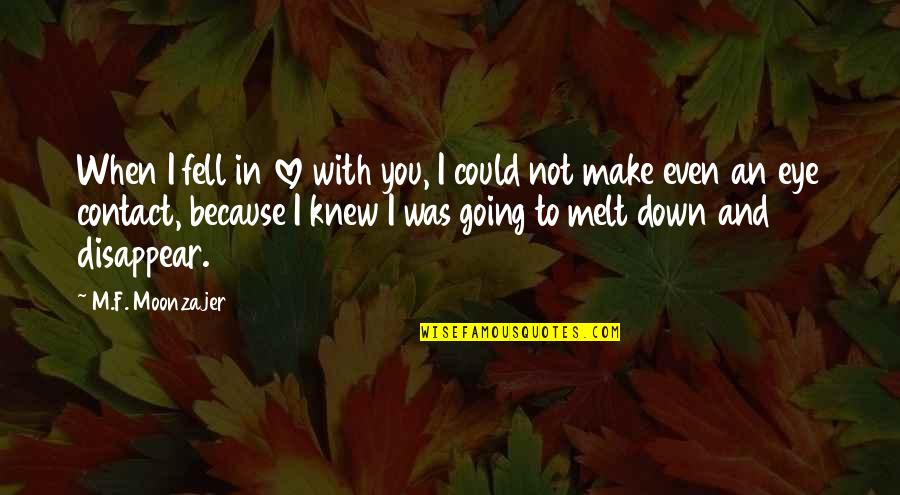 Make You Melt Quotes By M.F. Moonzajer: When I fell in love with you, I