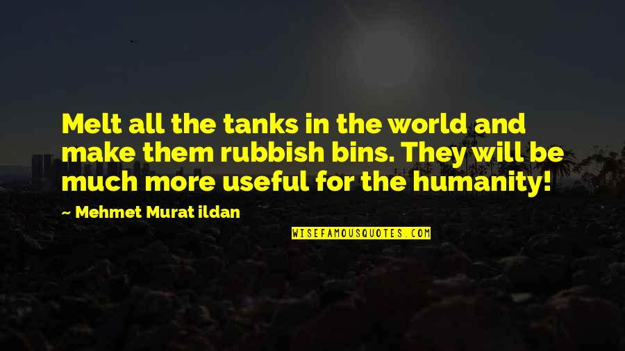 Make You Melt Quotes By Mehmet Murat Ildan: Melt all the tanks in the world and