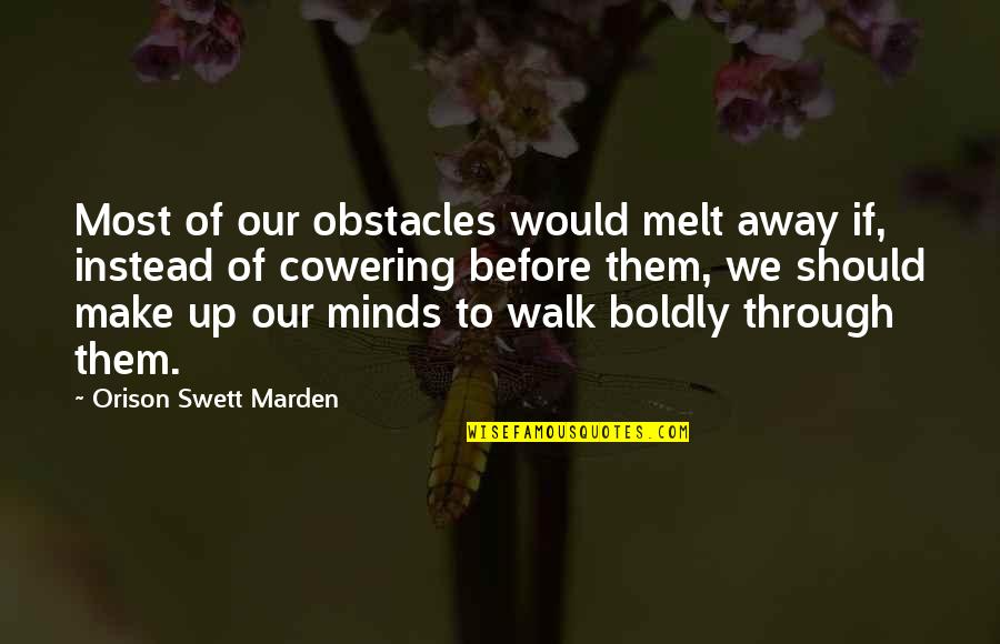 Make You Melt Quotes By Orison Swett Marden: Most of our obstacles would melt away if,