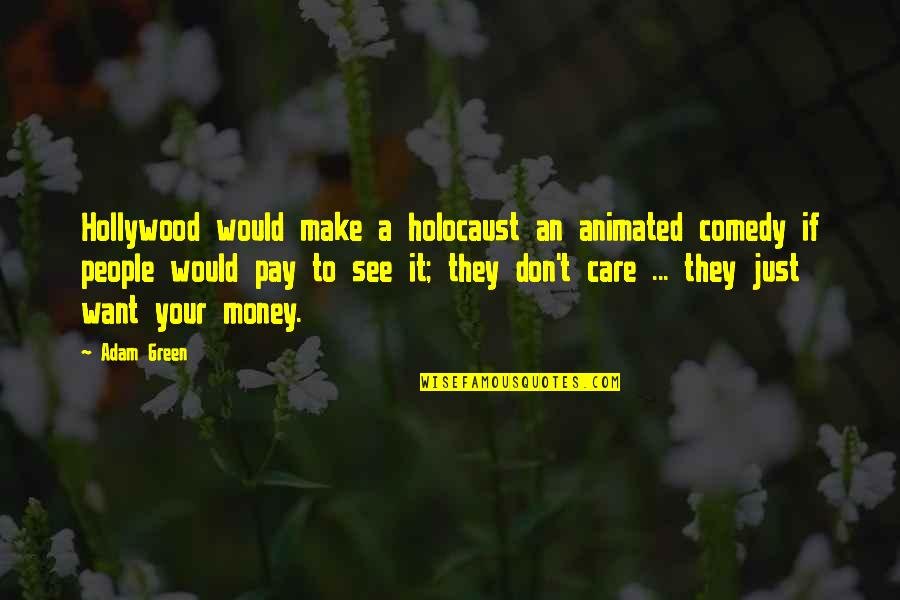 Make Your Money Quotes By Adam Green: Hollywood would make a holocaust an animated comedy