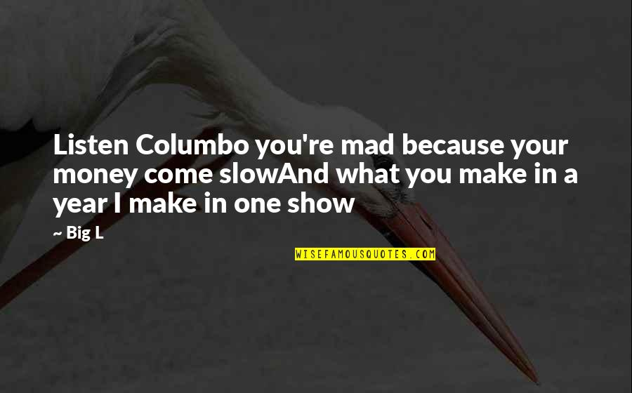 Make Your Money Quotes By Big L: Listen Columbo you're mad because your money come