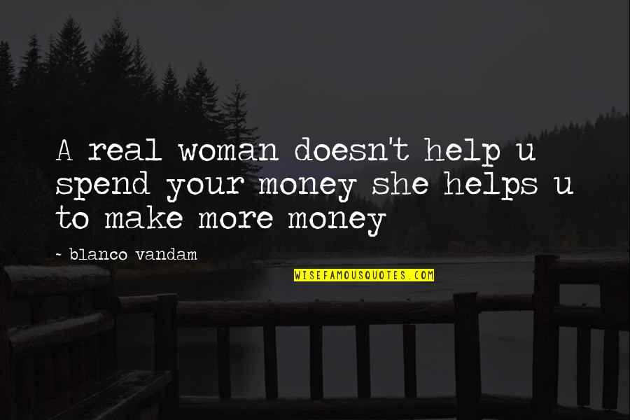 Make Your Money Quotes By Blanco Vandam: A real woman doesn't help u spend your