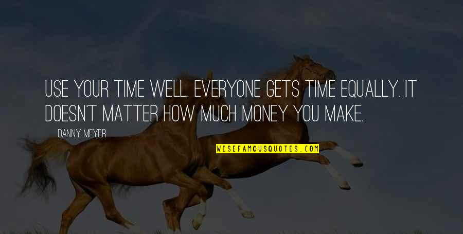 Make Your Money Quotes By Danny Meyer: Use your time well. Everyone gets time equally.