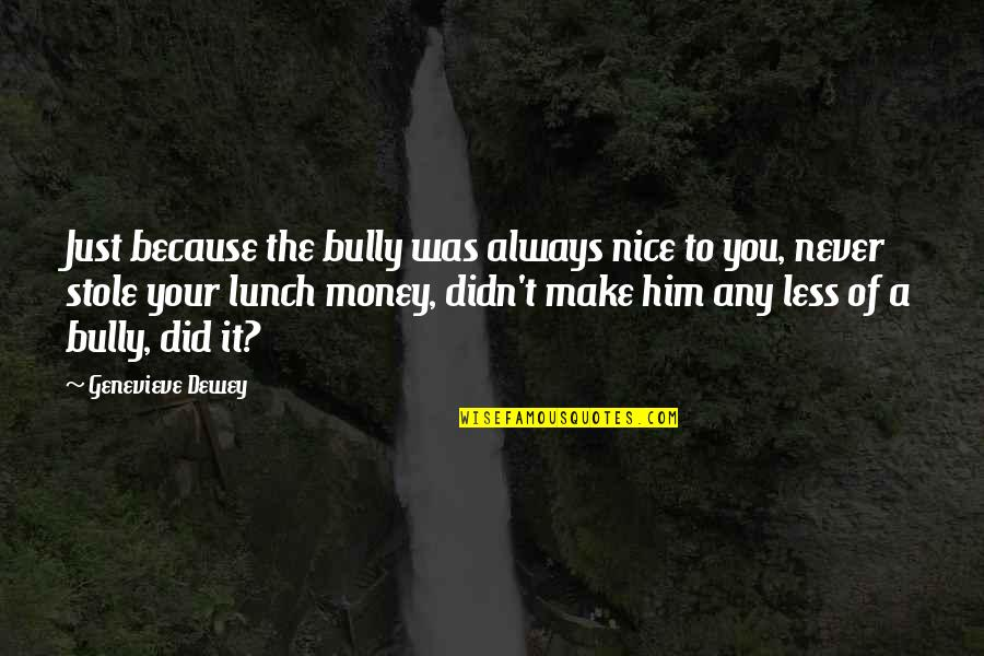 Make Your Money Quotes By Genevieve Dewey: Just because the bully was always nice to
