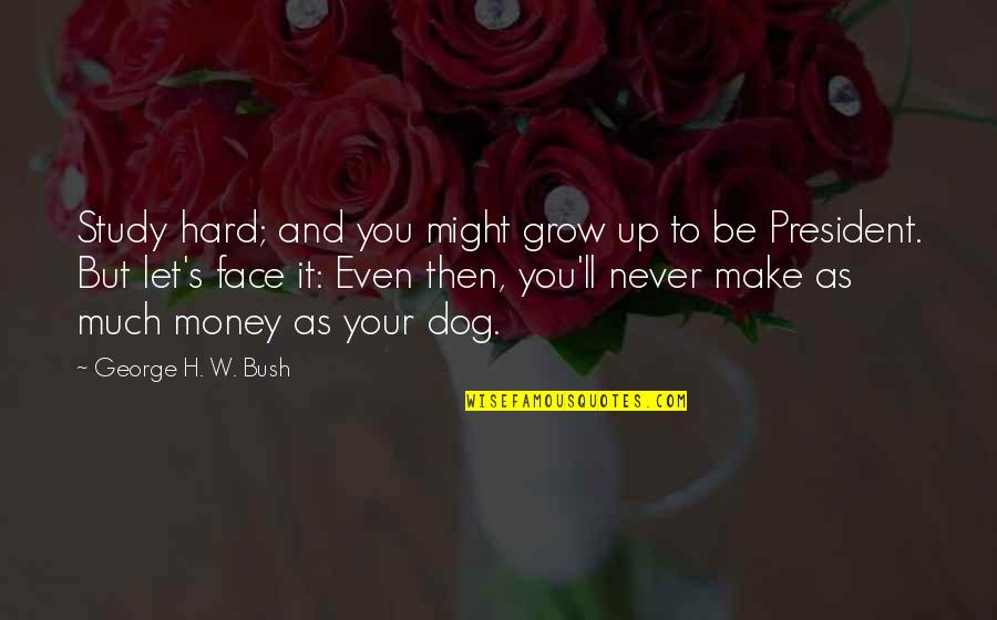 Make Your Money Quotes By George H. W. Bush: Study hard; and you might grow up to