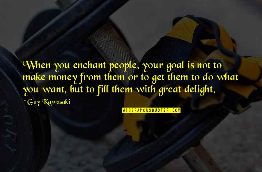 Make Your Money Quotes By Guy Kawasaki: When you enchant people, your goal is not