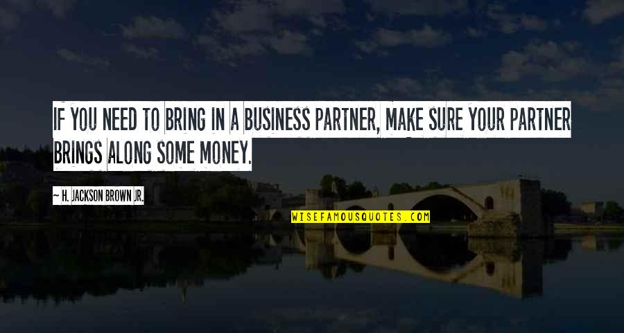 Make Your Money Quotes By H. Jackson Brown Jr.: If you need to bring in a business