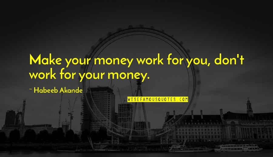 Make Your Money Quotes By Habeeb Akande: Make your money work for you, don't work