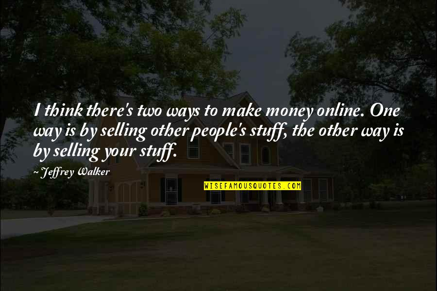 Make Your Money Quotes By Jeffrey Walker: I think there's two ways to make money