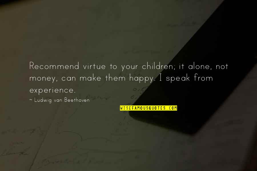 Make Your Money Quotes By Ludwig Van Beethoven: Recommend virtue to your children; it alone, not
