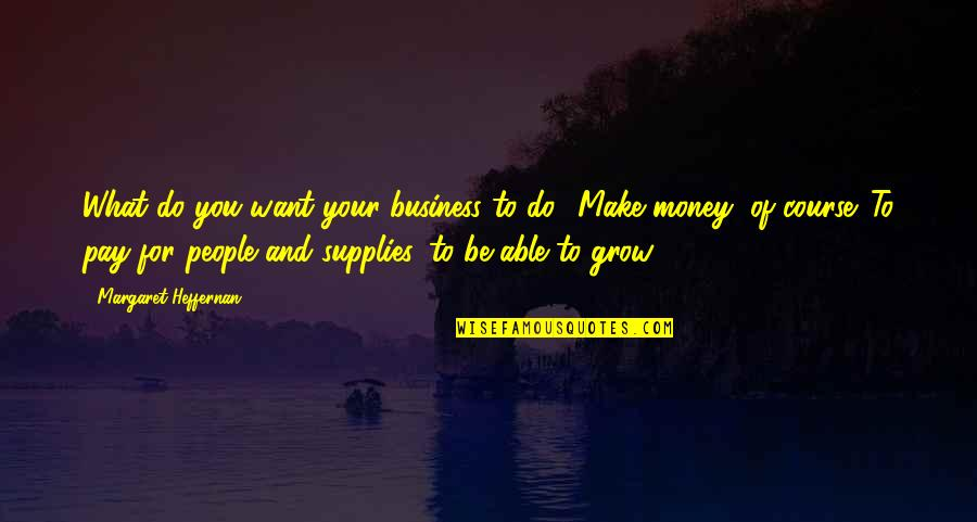 Make Your Money Quotes By Margaret Heffernan: What do you want your business to do?