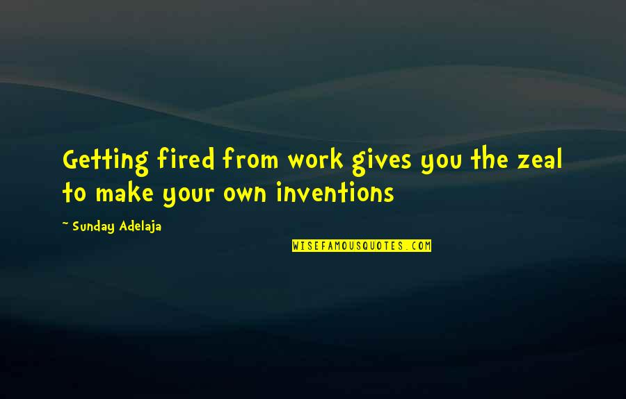 Make Your Money Quotes By Sunday Adelaja: Getting fired from work gives you the zeal