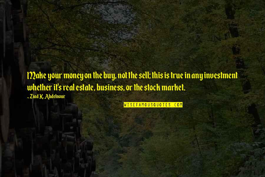 Make Your Money Quotes By Ziad K. Abdelnour: Make your money on the buy, not the