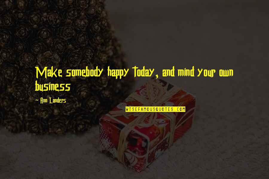 Make Your Own Business Quotes By Ann Landers: Make somebody happy today, and mind your own