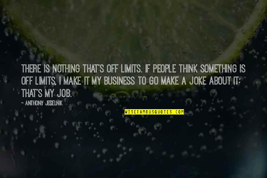 Make Your Own Business Quotes By Anthony Jeselnik: There is nothing that's off limits. If people