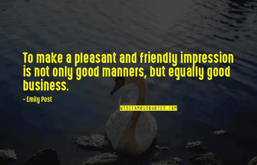 Make Your Own Business Quotes By Emily Post: To make a pleasant and friendly impression is