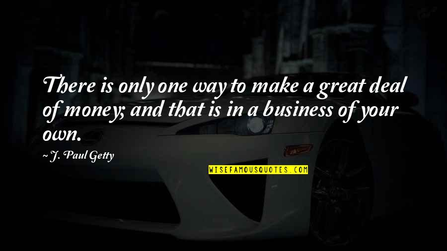 Make Your Own Business Quotes By J. Paul Getty: There is only one way to make a