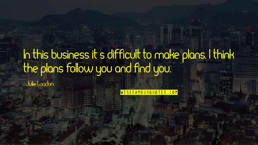 Make Your Own Business Quotes By Julie London: In this business it's difficult to make plans.