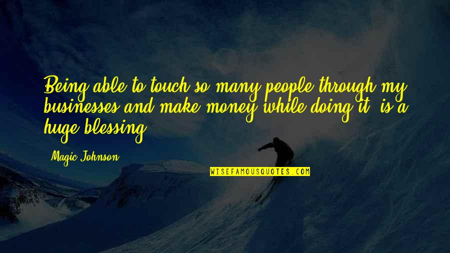 Make Your Own Business Quotes By Magic Johnson: Being able to touch so many people through