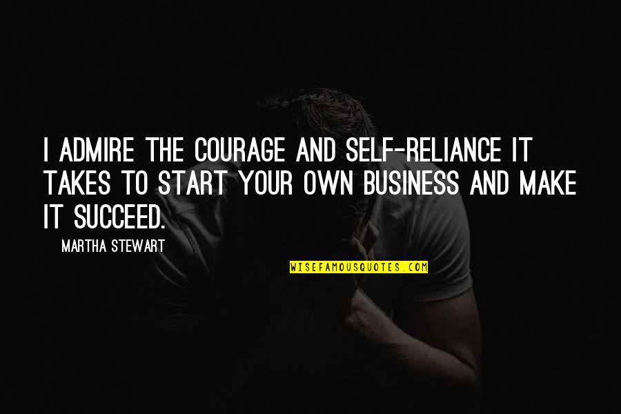 Make Your Own Business Quotes By Martha Stewart: I admire the courage and self-reliance it takes