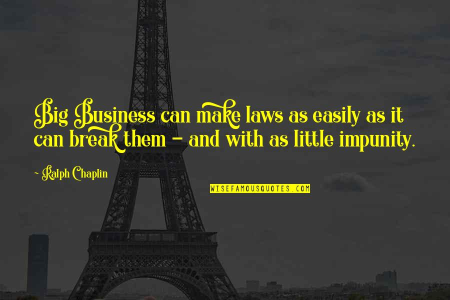 Make Your Own Business Quotes By Ralph Chaplin: Big Business can make laws as easily as