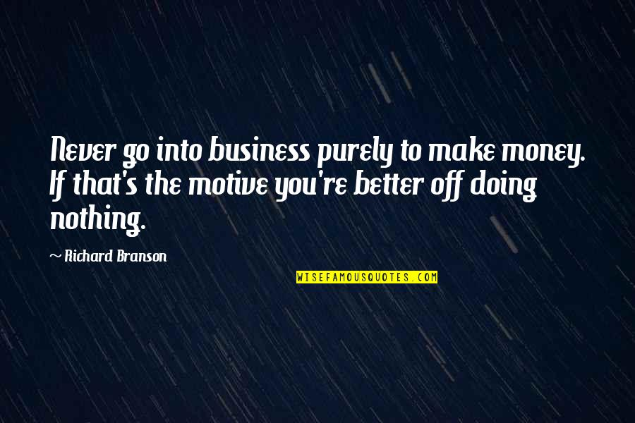 Make Your Own Business Quotes By Richard Branson: Never go into business purely to make money.