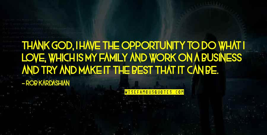 Make Your Own Business Quotes By Rob Kardashian: Thank God, I have the opportunity to do