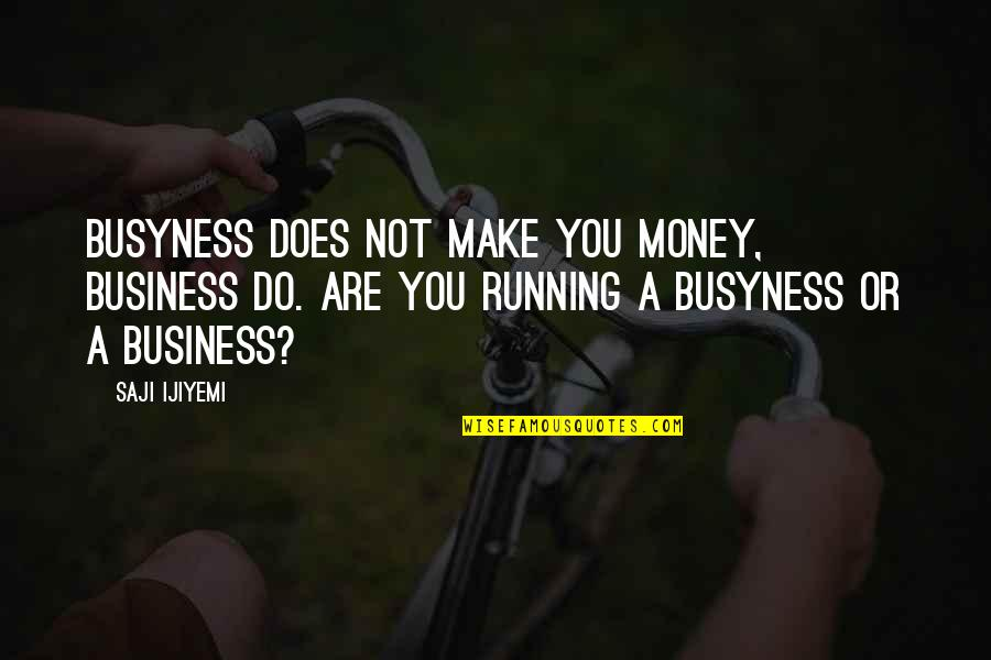 Make Your Own Business Quotes By Saji Ijiyemi: Busyness does not make you money, business do.