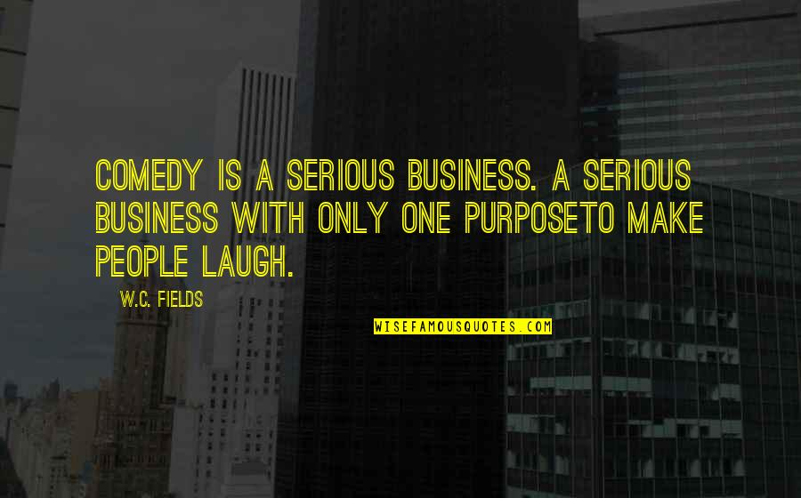 Make Your Own Business Quotes By W.C. Fields: Comedy is a serious business. A serious business