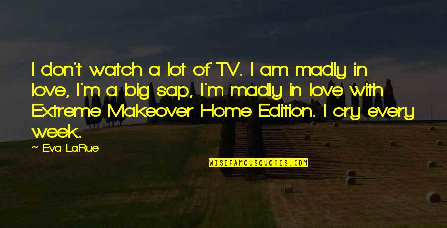 Makeover Quotes By Eva LaRue: I don't watch a lot of TV. I