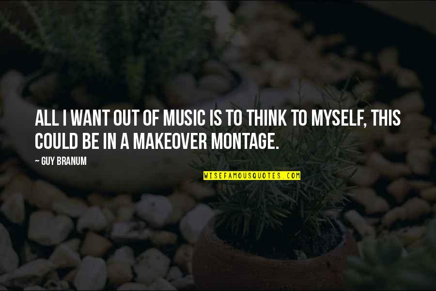 Makeover Quotes By Guy Branum: All I want out of music is to