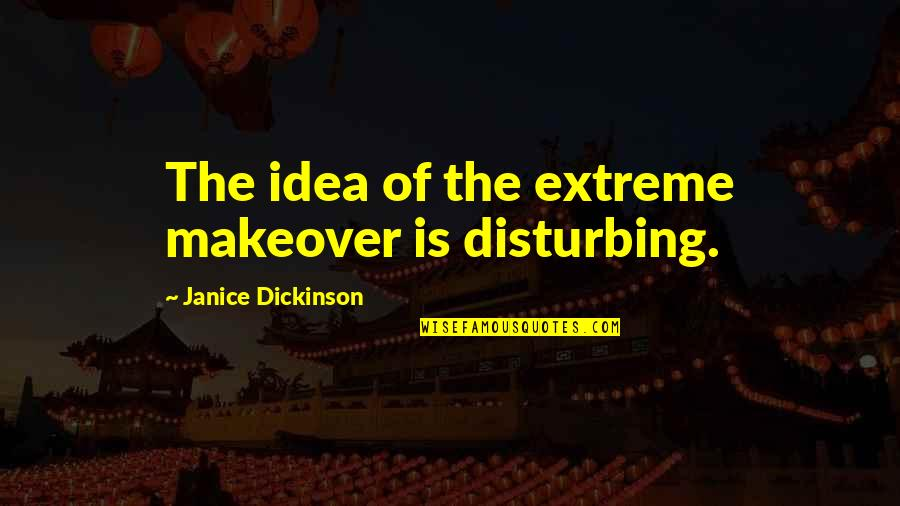 Makeover Quotes By Janice Dickinson: The idea of the extreme makeover is disturbing.