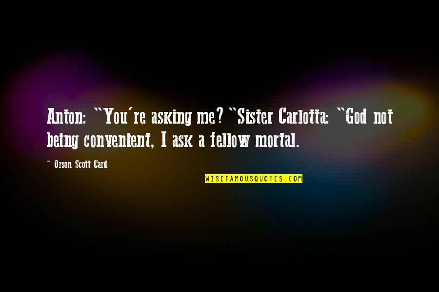 "Makeover Quotes By Orson Scott Card: Anton: ""You're asking me?""Sister Carlotta: ""God not being"