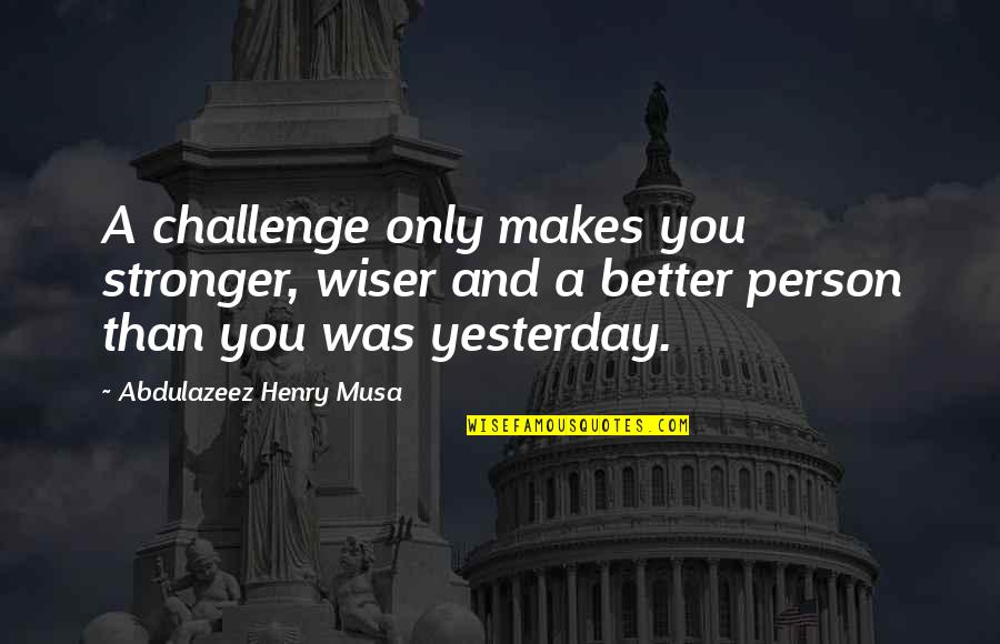 Makes You Stronger Quotes By Abdulazeez Henry Musa: A challenge only makes you stronger, wiser and