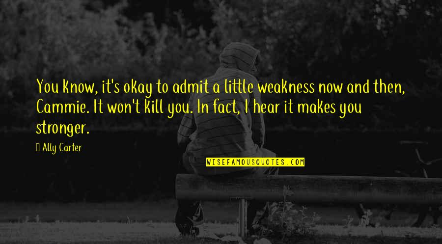 Makes You Stronger Quotes By Ally Carter: You know, it's okay to admit a little