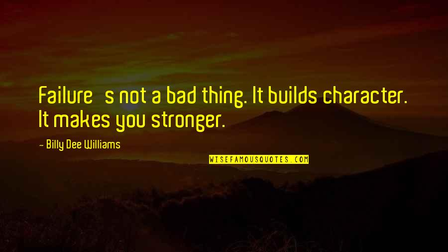Makes You Stronger Quotes By Billy Dee Williams: Failure's not a bad thing. It builds character.